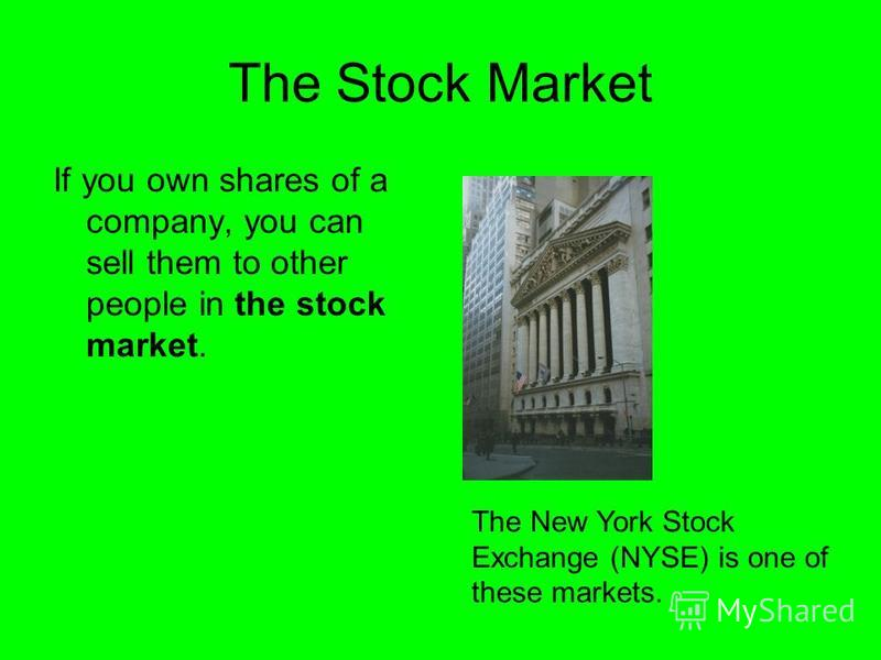 The Stock Market If you own shares of a company, you can sell them to other people in the stock market. The New York Stock Exchange (NYSE) is one of these markets.