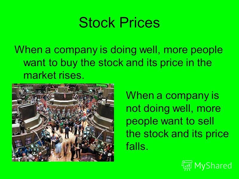 Stock Prices When a company is doing well, more people want to buy the stock and its price in the market rises. When a company is not doing well, more people want to sell the stock and its price falls.