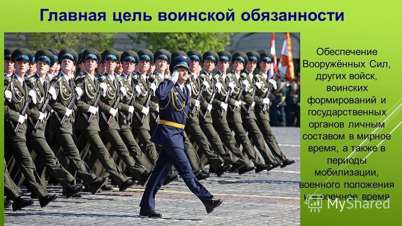 Обеспечение Вооружённых Сил, других войск, воинских формирований и государственных органов личным составом в мирное время, а также в периоды мобилизации, военного положения и в военное время Главная цель воинской обязанности