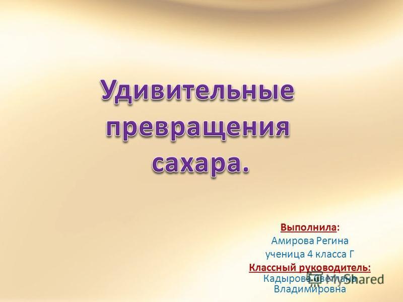 Выполнила: Амирова Регина ученица 4 класса Г Классный руководитель: Кадырова Светлана Владимировна