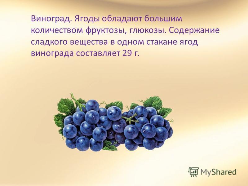 Виноград. Ягоды обладают большим количеством фруктозы, глюкозы. Содержание сладкого вещества в одном стакане ягод винограда составляет 29 г.
