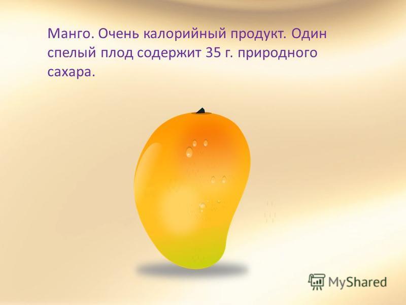 Манго. Очень калорийный продукт. Один спелый плод содержит 35 г. природного сахара.