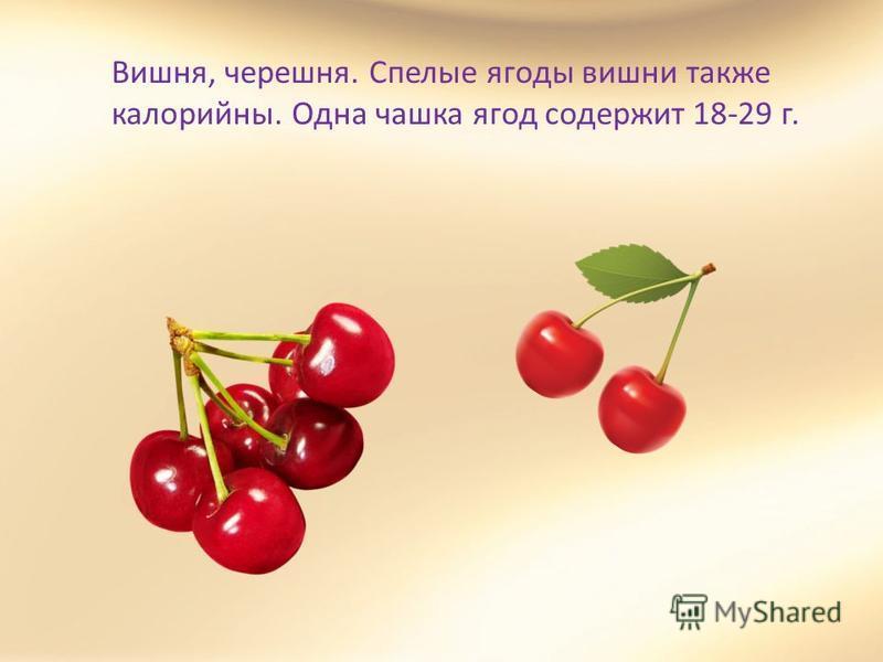 Вишня, черешня. Спелые ягоды вишни также калорийны. Одна чашка ягод содержит 18-29 г.