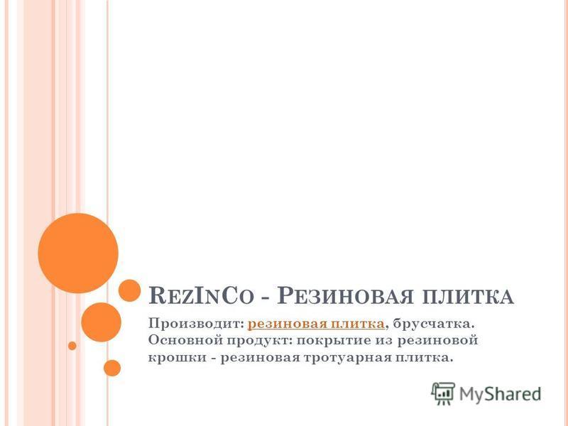 R EZ I N C O - Р ЕЗИНОВАЯ ПЛИТКА Производит: резиновая плитка, брусчатка. Основной продукт: покрытие из резиновой крошки - резиновая тротуарная плитка.резиновая плитка