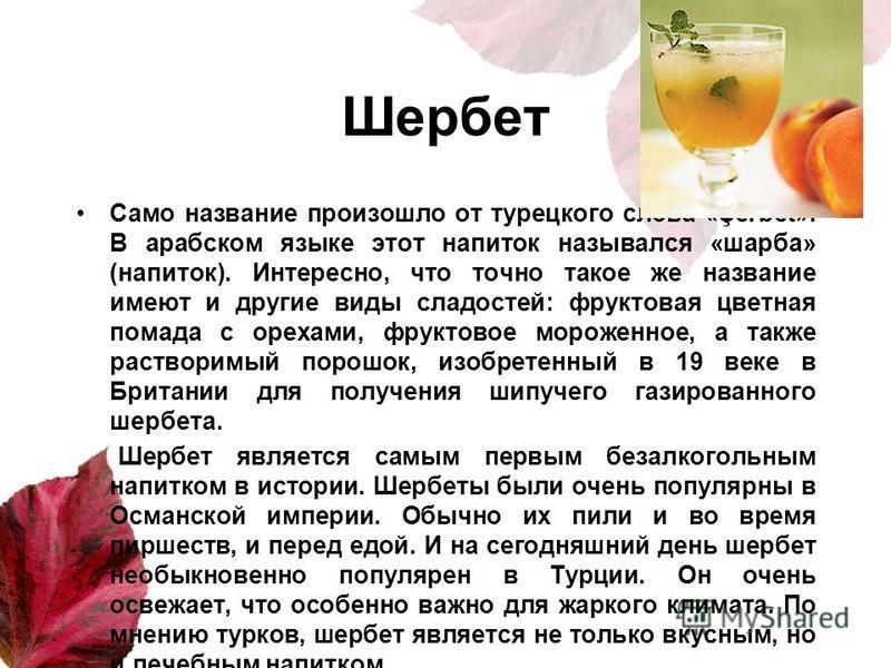 Шербет Само название произошло от турецкого слова «Şerbet». В арабском языке этот напиток назывался «шарба» (напиток). Интересно, что точно такое же название имеют и другие виды сладостей: фруктовая цветная помада с орехами, фруктовое мороженное, а т