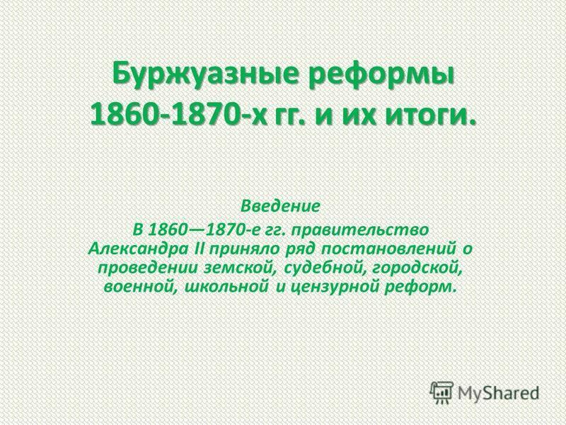 Буржуазные реформы 1860-1870-х гг. и их итоги. Введение В 18601870-е гг. правительство Александра II приняло ряд постановлений о проведении земской, судебной, городской, военной, школьной и цензурной реформ.
