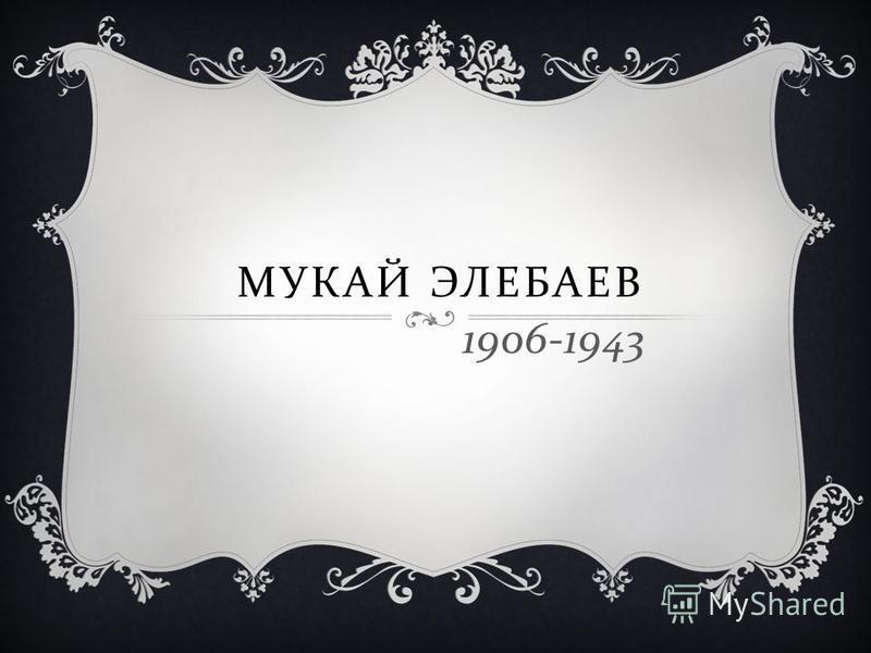 МУКАЙ ЭЛЕБАЕВ 1906-1943