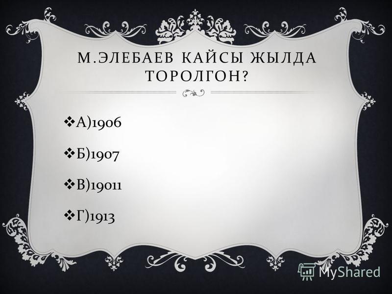 М. ЭЛЕБАЕВ КАЙСЫ ЖЫЛДА ТОРОЛГОН ? А )1906 Б )1907 В )19011 Г )1913