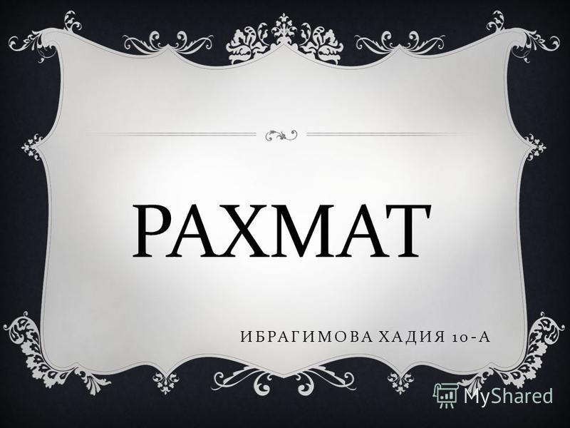 ИБРАГИМОВА ХАДИЯ 10- А РАХМАТ