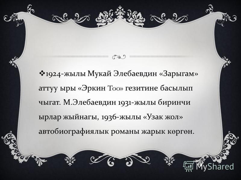 1924- жылы Мукай Элебаевдин « Зарыгам » аттуу ыры « Эркин Too» гезитине басылып чыгат. М. Элебаевдин 1931- жылы биринчи ырлар жыйнагы, 1936- жылы « Узак жол » автобиографиялык романы жарык к ө рг ө н.