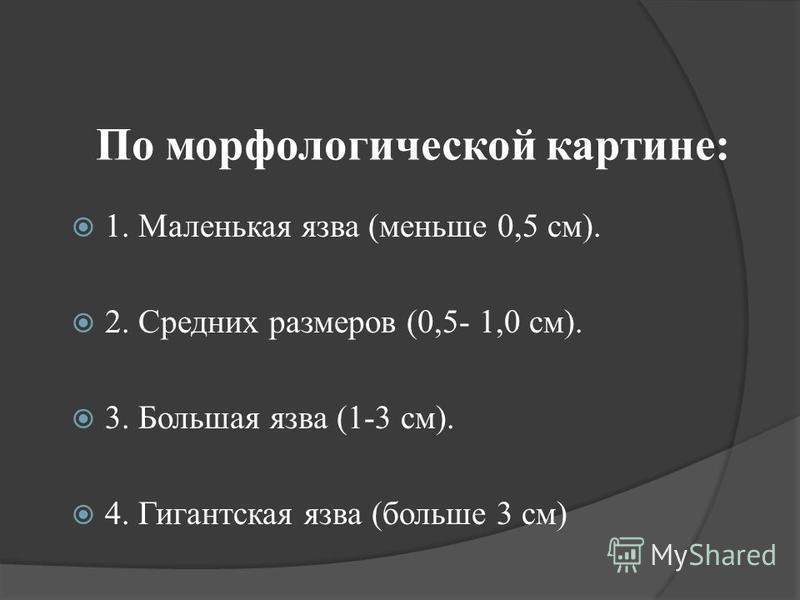 По морфологической картине: 1. Маленькая язва (меньше 0,5 см). 2. Средних размеров (0,5- 1,0 см). 3. Большая язва (1-3 см). 4. Гигантская язва (больше 3 см)