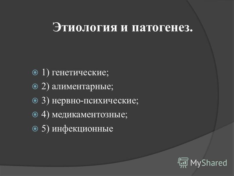 Этиология и патогенез. 1) генетические; 2) алиментарные; 3) нервно-психические; 4) медикаментозные; 5) инфекционные