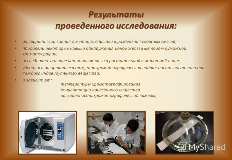 Результаты проведенного исследования: расширили свои знания о методах очистки и разделения сложных смесей; приобрели некоторые навыки обнаружения ионов железа методом бумажной хроматографии; исследовали наличие катионов железа в растительной и животн