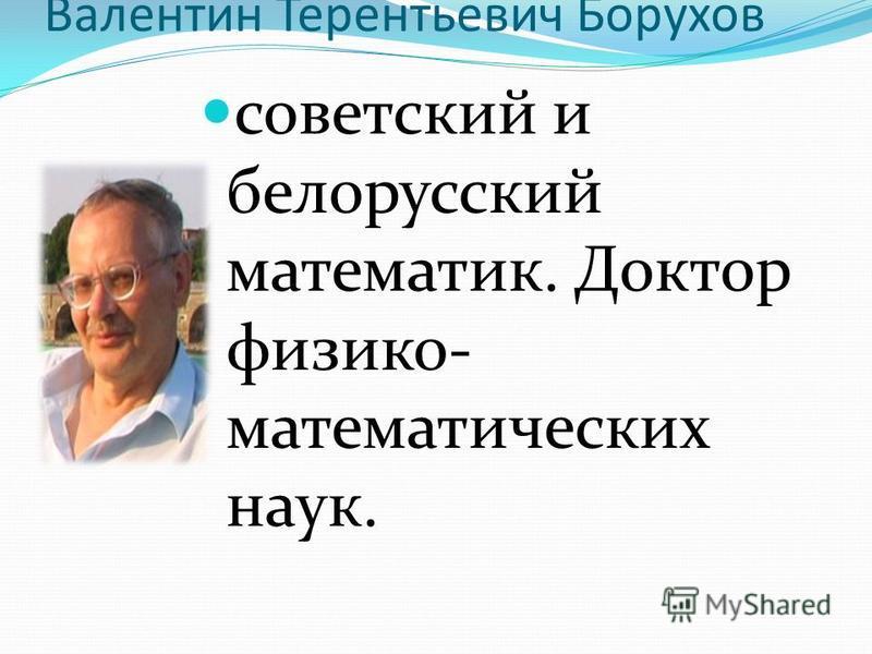 Валентин Терентьевич Борухов советский и белорусский математик. Доктор физико- математических наук.