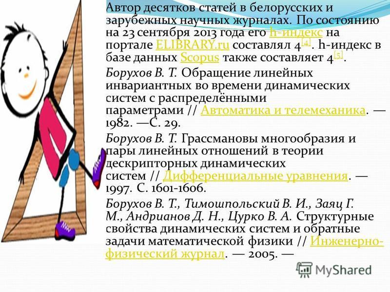 Автор десятков статей в белорусских и зарубежных научных журналах. По состоянию на 23 сентября 2013 года его h-индекс на портале ELIBRARY.ru составлял 4 [4]. h-индекс в базе данных Scopus также составляет 4 [5].h-индексELIBRARY.ru [4]Scopus [5] Борух
