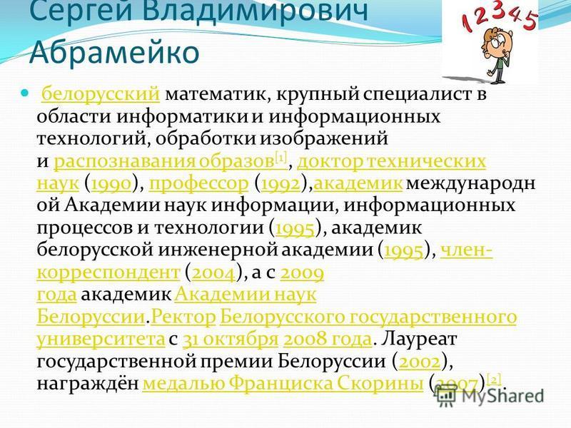 Сергей Владимирович Абрамейко белорусский математик, крупный специалист в области информатики и информационных технологий, обработки изображений и распознавания образов [1], доктор технических наук (1990), профессор (1992),академик международной Акад