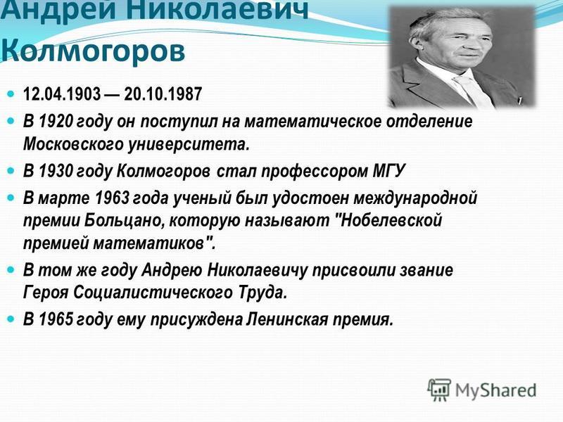 Андрей Николаевич Колмогоров 12.04.1903 20.10.1987 В 1920 году он поступил на математическое отделение Московского университета. В 1930 году Колмогоров стал профессором МГУ В марте 1963 года ученый был удостоен международной премии Больцано, которую