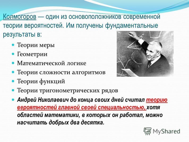 Колмогоров один из основоположников современной теории вероятностей. Им получены фундаментальные результаты в: Теории меры Геометрии Математической логике Теории сложности алгоритмов Теории функций Теории тригонометрических рядов Андрей Николаевич до