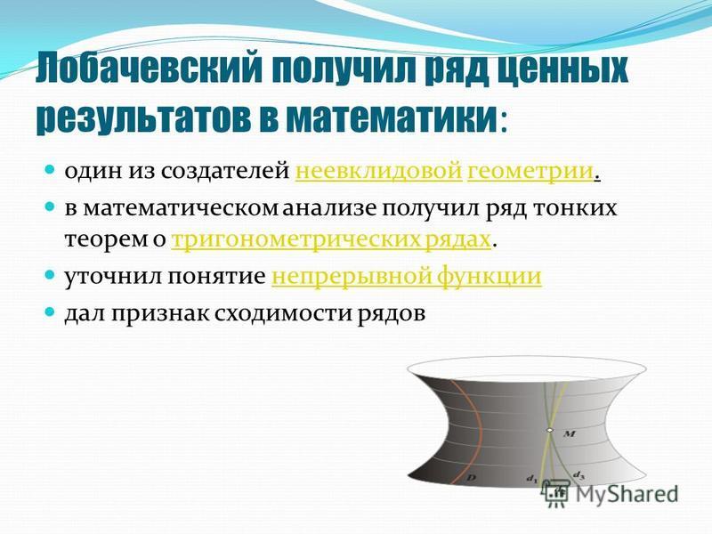 Лобачевский получил ряд ценных результатов в математики : один из создателей неевклидовой геометрии.неевклидовой геометрии в математическом анализе получил ряд тонких теорем о тригонометрических рядах.тригонометрических рядах уточнил понятие непрерыв