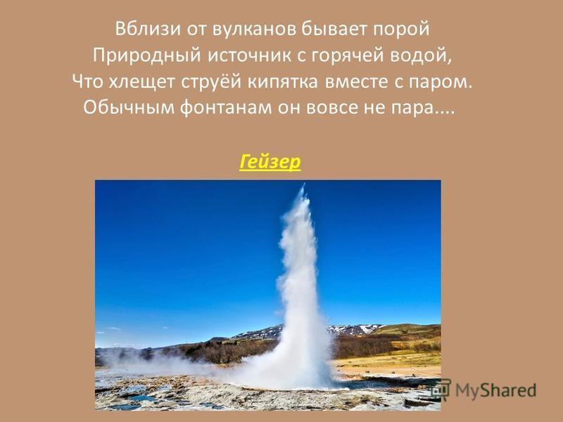 Вблизи от вулканов бывает порой Природный источник с горячей водой, Что хлещет струёй кипятка вместе с паром. Обычным фонтанам он вовсе не пара.... Гейзер