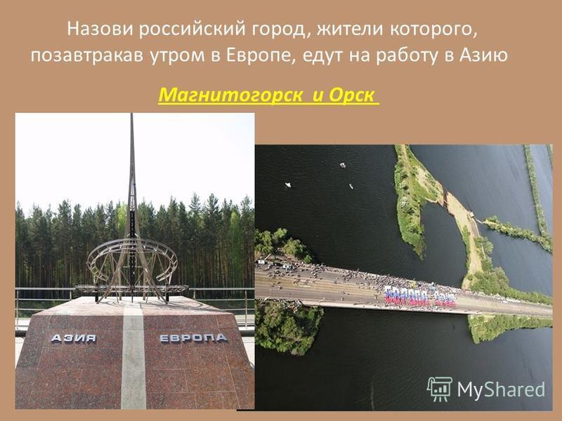 Назови российский город, жители которого, позавтракав утром в Европе, едут на работу в Азию Магнитогорск и Орск
