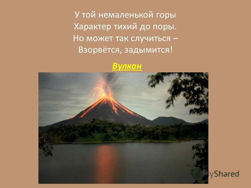 У той немаленькой горы Характер тихий до поры. Но может так случиться – Взорвётся, задымится! Вулкан