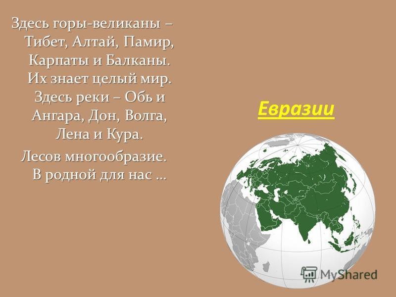 Здесь горы-великаны – Тибет, Алтай, Памир, Карпаты и Балканы. Их знает целый мир. Здесь реки – Обь и Ангара, Дон, Волга, Лена и Кура. Лесов многообразие. В родной для нас … Лесов многообразие. В родной для нас … Евразии