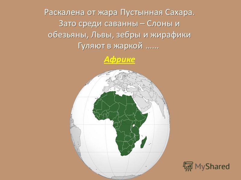 Раскалена от жара Пустынная Сахара. Зато среди саванны – Слоны и обезьяны, Львы, зебры и жирафики Гуляют в жаркой …... Раскалена от жара Пустынная Сахара. Зато среди саванны – Слоны и обезьяны, Львы, зебры и жирафики Гуляют в жаркой …... Африке