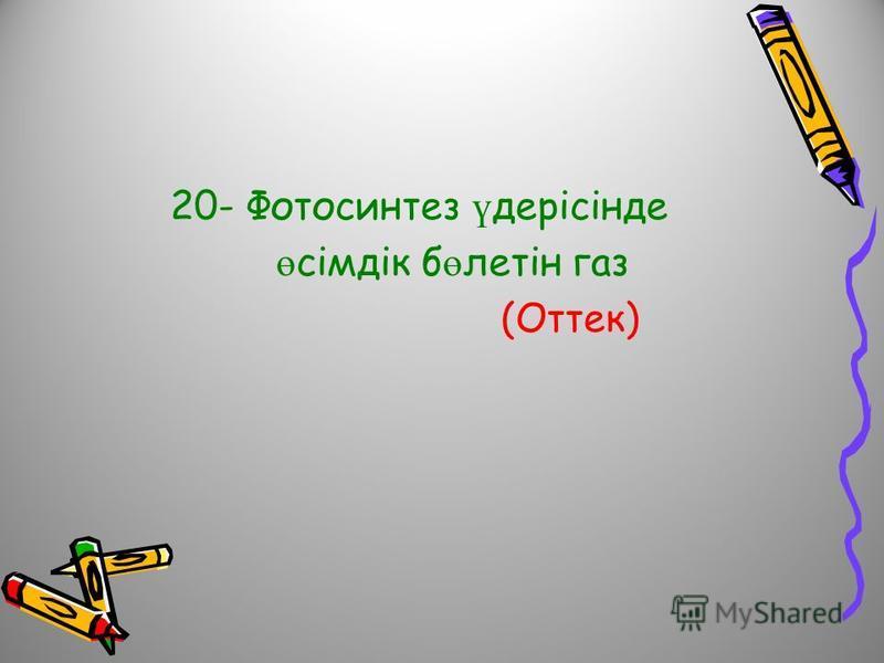 20- Фотосинтез ү дерісінде ө сімдік б ө летін газ (Оттек)