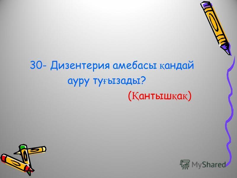30- Дизентерия амебасы қ андай ауру ту ғ ызады? ( Қ антыш қ а қ )