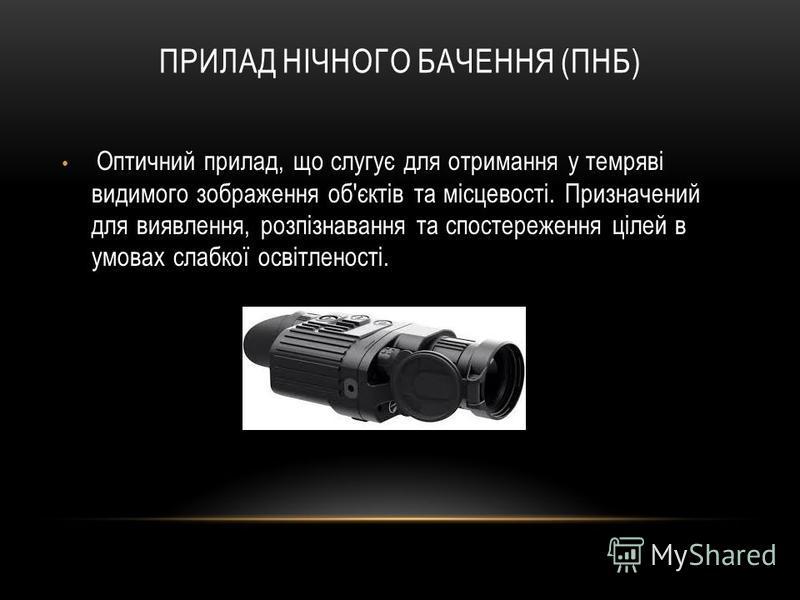 ПРИЛАД НІЧНОГО БАЧЕННЯ (ПНБ) Оптичний прилад, що слугує для отримання у темряві видимого зображення об'єктів та місцевості. Призначений для виявлення, розпізнавання та спостереження цілей в умовах слабкої освітленості.