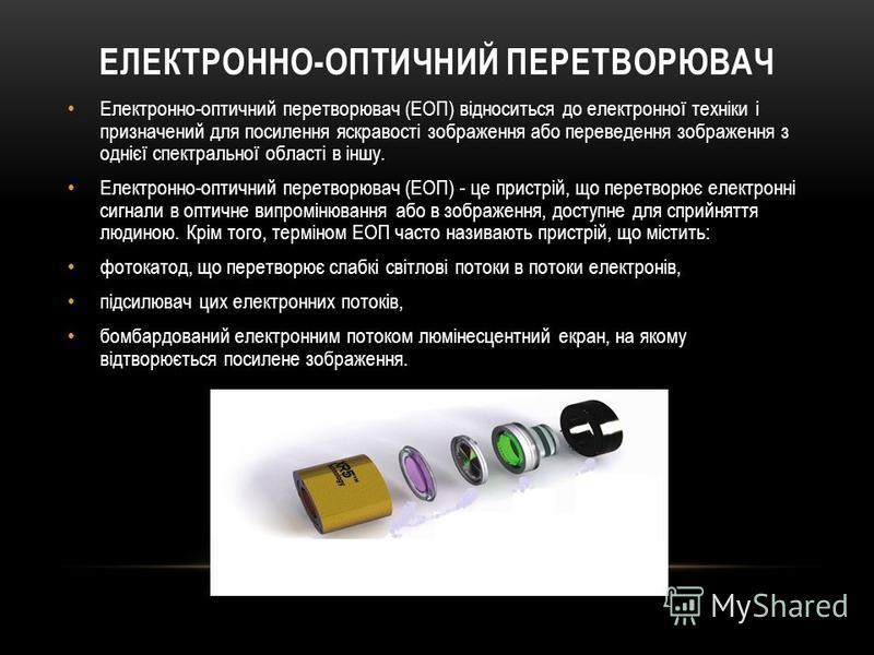 ЕЛЕКТРОННО-ОПТИЧНИЙ ПЕРЕТВОРЮВАЧ Електронно-оптичний перетворювач (ЕОП) відноситься до електронної техніки і призначений для посилення яскравості зображення або переведення зображення з однієї спектральної області в іншу. Електронно-оптичний перетвор