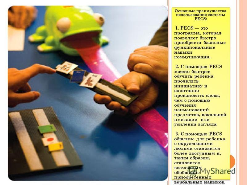 Основные преимущества использования системы РЕСS: 1. РЕСS это программа, которая позволяет быстро приобрести базисные функциональные навыки коммуникации. 2. С помощью РЕСS можно быстрее обучить ребенка проявлять инициативу и спонтанно произносить сло