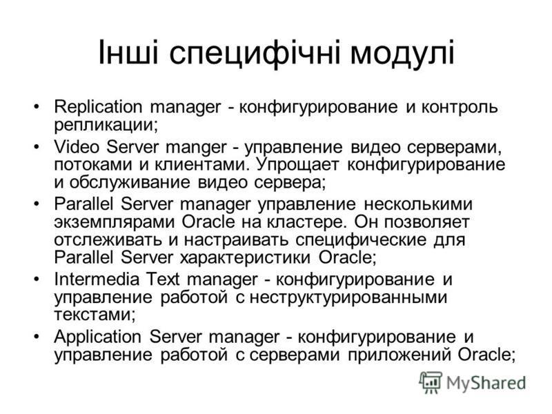 Інші специфічні модулі Replication manager - конфигурирование и контроль репликации; Video Server manger - управление видео серверами, потоками и клиентами. Упрощает конфигурирование и обслуживание видео сервера; Parallel Server manager управление не