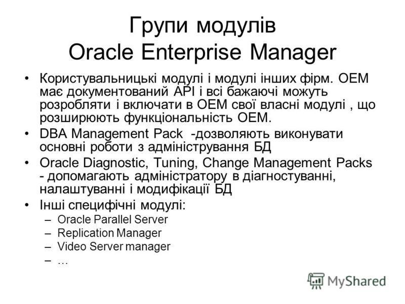 Групи модулів Oracle Enterprise Manager Користувальницькі модулі і модулі інших фірм. OEM має документований API і всі бажаючі можуть розробляти і включати в OEM свої власні модулі, що розширюють функціональність OEM. DBA Management Pack -дозволяють