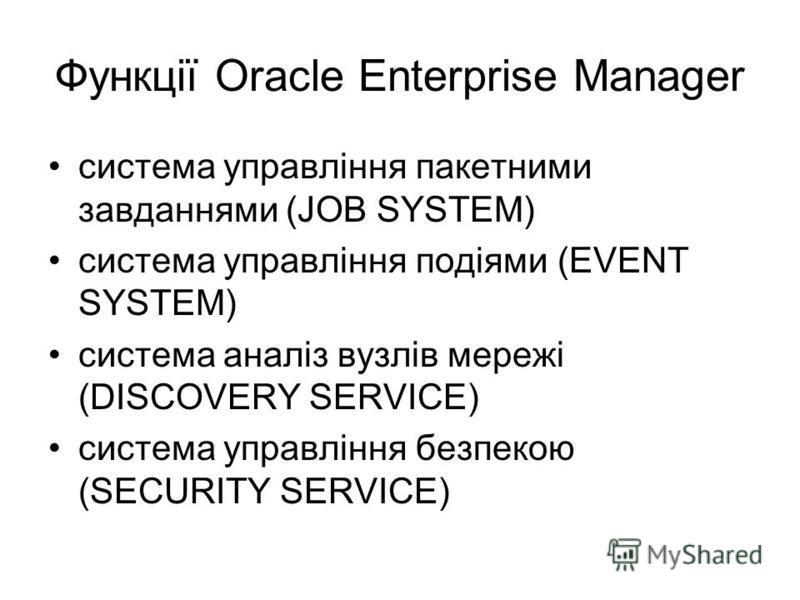 Функції Oracle Enterprise Manager система управління пакетними завданнями (JOB SYSTEM) система управління подіями (EVENT SYSTEM) система аналіз вузлів мережі (DISCOVERY SERVICE) система управління безпекою (SECURITY SERVICE)