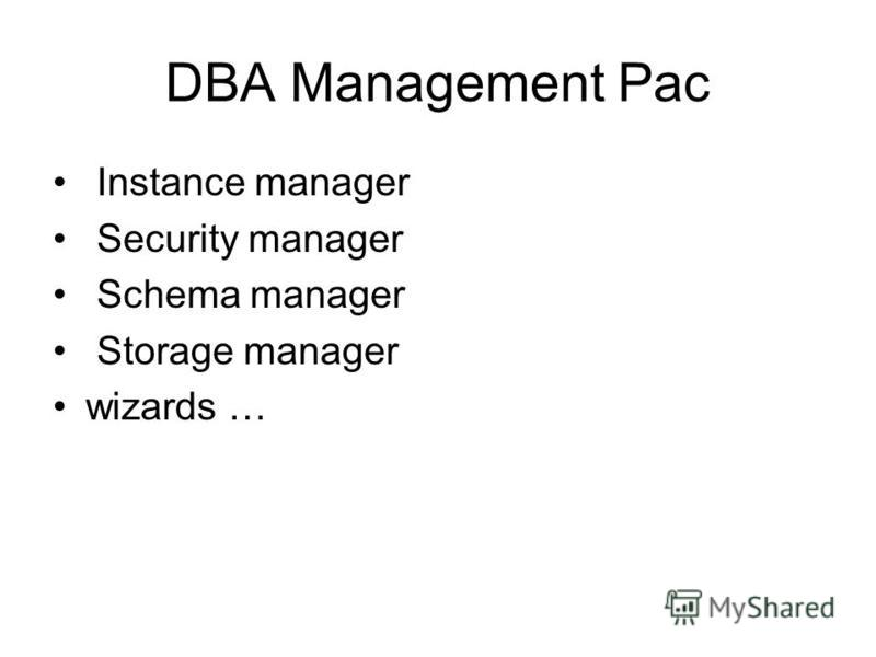 DBA Management Pac Instance manager Security manager Schema manager Storage manager wizards …