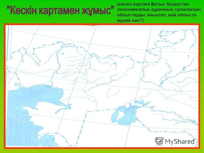 (кескін картаға Батыс Қазақстан экономикалық ауданның орналасқан облыстарды анықтап, қай облыста мұнай көп?)