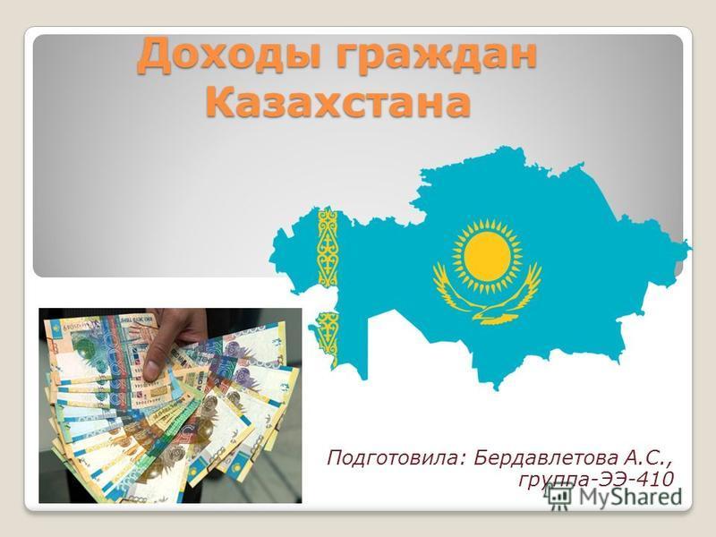 Доходы граждан Казахстана Подготовила: Бердавлетова А.С., группа-ЭЭ-410
