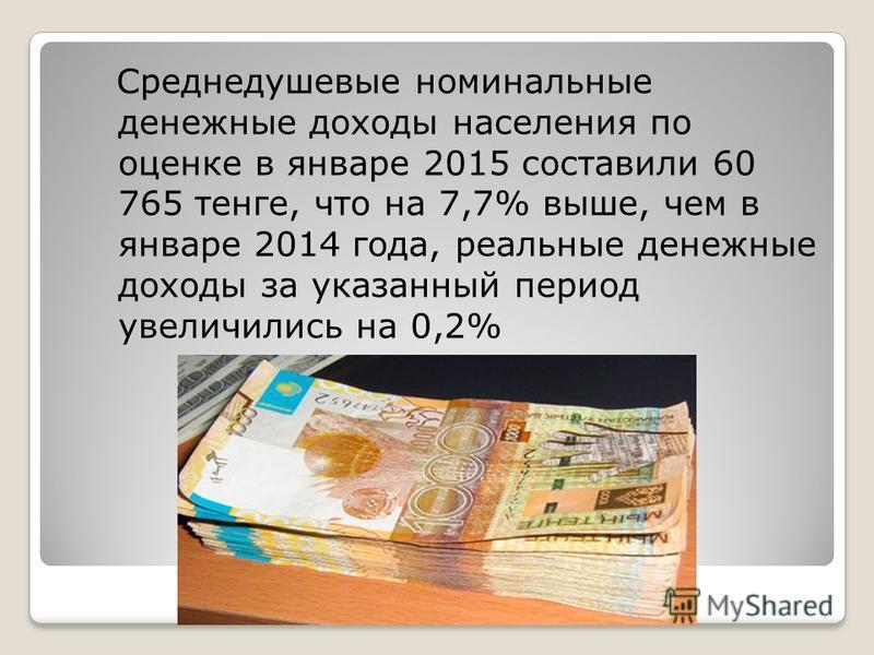 Среднедушевые номинальные денежные доходы населения по оценке в январе 2015 составили 60 765 тенге, что на 7,7% выше, чем в январе 2014 года, реальные денежные доходы за указанный период увеличились на 0,2%