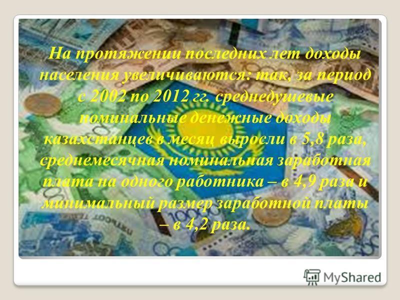 На протяжении последних лет доходы населения увеличиваются: так, за период с 2002 по 2012 гг. среднедушевые номинальные денежные доходы казахстанцев в месяц выросли в 5,8 раза, среднемесячная номинальная заработная плата на одного работника – в 4,9 р
