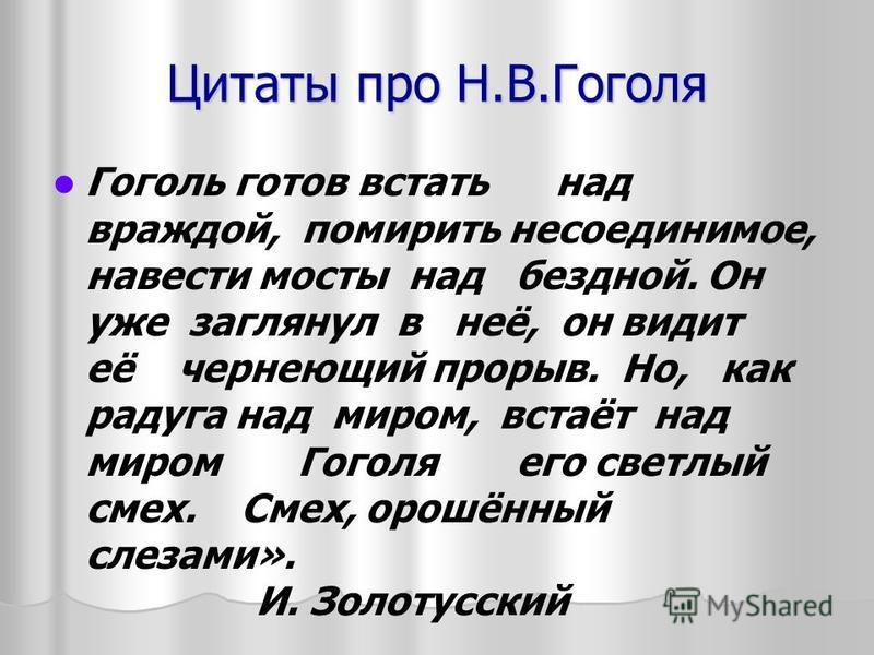 Цитаты про Н.В.Гоголя Гоголь готов встать над враждой, помирить несоединимое, навести мосты над бездной. Он уже заглянул в неё, он видит её чернеющий прорыв. Но, как радуга над миром, встаёт над миром Гоголя его светлый смех. Смех, орошённый слезами»