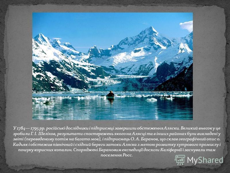 У 1784 1795 pp. російські дослідники і підприємці завершили обстеження Аляски. Великий внесок у це зробили Г. І. Шеліхов, результати спостережень якого на Алясці та в інших районах були викладені у звіті (переведеному потім на багато мов), і підприєм