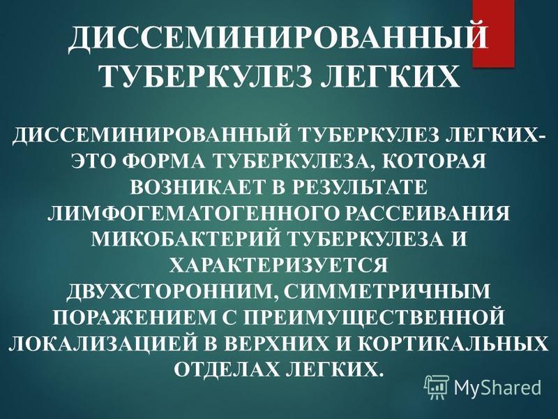 ДИССЕМИНИРОВАННЫЙ ТУБЕРКУЛЕЗ ЛЕГКИХ ДИССЕМИНИРОВАННЫЙ ТУБЕРКУЛЕЗ ЛЕГКИХ- ЭТО ФОРМА ТУБЕРКУЛЕЗА, КОТОРАЯ ВОЗНИКАЕТ В РЕЗУЛЬТАТЕ ЛИМФОГЕМАТОГЕННОГО РАССЕИВАНИЯ МИКОБАКТЕРИЙ ТУБЕРКУЛЕЗА И ХАРАКТЕРИЗУЕТСЯ ДВУХСТОРОННИМ, СИММЕТРИЧНЫМ ПОРАЖЕНИЕМ С ПРЕИМУЩЕ
