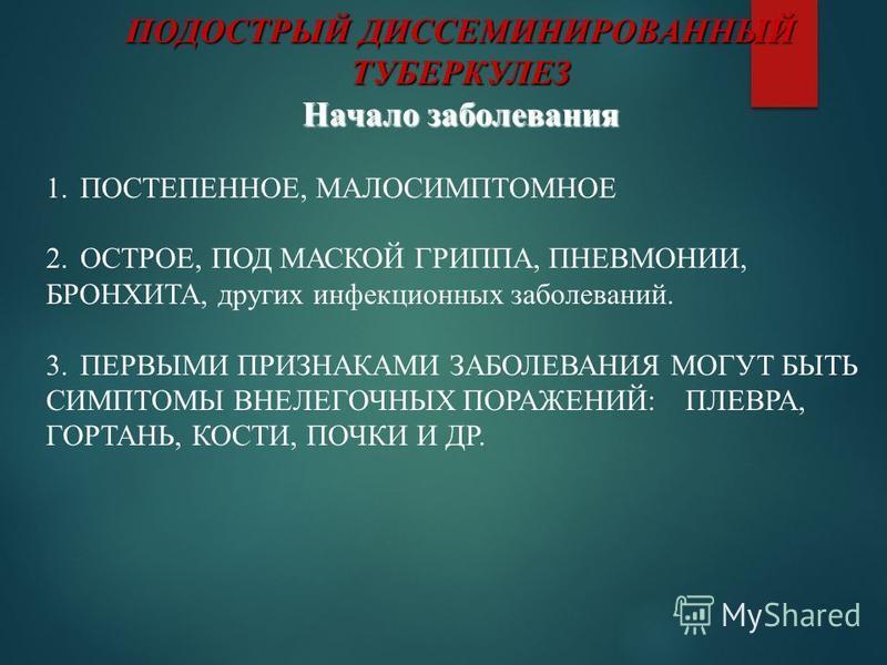 ПОДОСТРЫЙ ДИССЕМИНИРОВАННЫЙ ТУБЕРКУЛЕЗ Начало заболевания 1. ПОСТЕПЕННОЕ, МАЛОСИМПТОМНОЕ 2. ОСТРОЕ, ПОД МАСКОЙ ГРИППА, ПНЕВМОНИИ, БРОНХИТА, других инфекционных заболеваний. 3. ПЕРВЫМИ ПРИЗНАКАМИ ЗАБОЛЕВАНИЯ МОГУТ БЫТЬ СИМПТОМЫ ВНЕЛЕГОЧНЫХ ПОРАЖЕНИЙ: