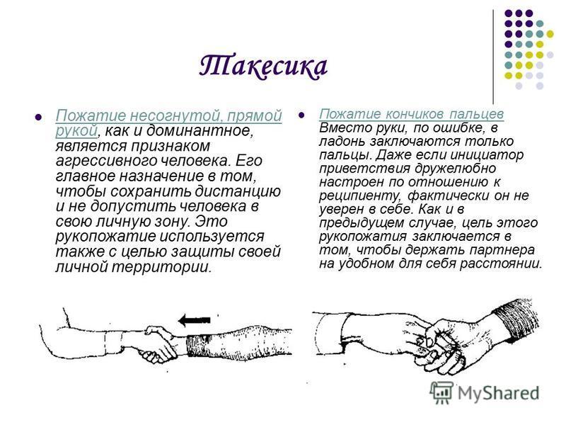 Такесика Пожатие не согнутой, прямой рукой, как и доминантное, является признаком агрессивного человека. Его главное назначение в том, чтобы сохранить дистанцию и не допустить человека в свою личную зону. Это рукопожатие используется также с целью за