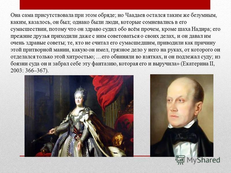 Она сама присутствовала при этом обряде; но Чаадаев остался таким же безумным, каким, казалось, он был; однако были люди, которые сомневались в его сумасшествии, потому что он здраво судил обо всём прочем, кроме шаха Надира; его прежние друзья приход