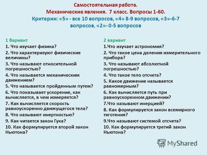 Самостоятельная работа. Механические явления. 7 класс. Вопросы 1-60. Критерии: «5» - все 10 вопросов, «4» 8-9 вопросов, «3»-6-7 вопросов, «2»- 0-5 вопросов 1 Вариант 1. Что изучает физика? 2. Что характеризуют физические величины? 3. Что называют отн