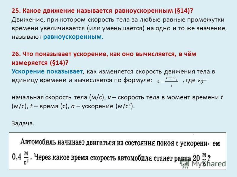 25. Какое движение называется равноускоренным (§14)? Движение, при котором скорость тела за любые равные промежутки времени увеличивается (или уменьшается) на одно и то же значение, называют равноускоренным. 26. Что показывает ускорение, как оно вычи