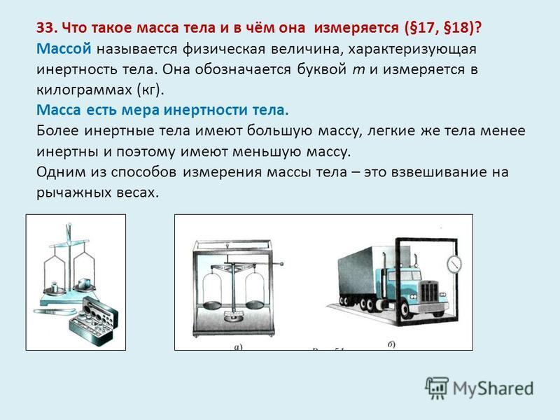 33. Что такое масса тела и в чём она измеряется (§17, §18)? Массой называется физическая величина, характеризующая инертность тела. Она обозначается буквой m и измеряется в килограммах (кг). Масса есть мера инертности тела. Более инертные тела имеют